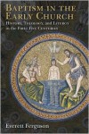 Baptism in the Early Church: History, Theology, and Liturgy in the First Five Centuries - Everett Ferguson