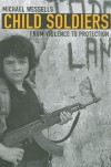 Child Soldiers: From Violence to Protection - Michael Wessells