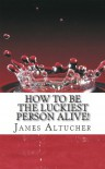 How to Be the Luckiest Person Alive! - James Altucher