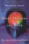 A Brief History of the Mind: From Apes to Intellect and Beyond - William H. Calvin