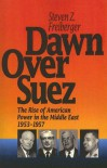 Dawn Over Suez: The Rise of American Power in the Middle East, 1953-1957 - Steven Z. Freiberger