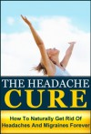 The Headache Cure: How to Naturally Get Rid Of Headaches And Migraines Forever (Pain, Relief, Treatment, Help, Pain Managment, Pain Free, Head Pain) - Julianne Peyo