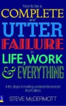 How to Be a Complete and Utter Failure in Life, Work & Everything: 44 1/2 Steps to Lasting Underachievement - Steve McDermott