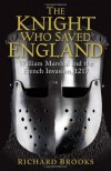 The Knight Who Saved England: William Marshal and the French Invasion, 1217 - Richard Brooks