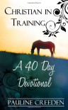 Christian In Training: A 40 Day Devotional - Pauline Creeden