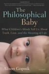 The Philosophical Baby: What Children's Minds Tell Us About Truth, Love, and the Meaning of Life - Alison Gopnik