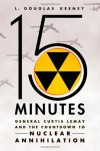 15 Minutes: General Curtis LeMay and the Countdown to Nuclear Annihilation - L. Douglas Keeney