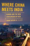 Where China Meets India: Burma and the New Crossroads of Asia - Thant Myint-U