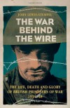 The War Behind the Wire: The Life, Death and Glory of British Prisoners of War 1914-18 - John Lewis-Stempel