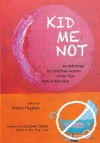 Kid Me Not: An Anthology by Child-Free Women of the '60s Now in Their 60s - Aralyn Hughes