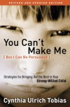 You Can't Make Me (But I Can Be Persuaded), Revised and Updated Edition: Strategies for Bringing Out the Best in Your Strong-Willed Child - Cynthia Tobias