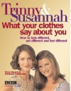 What Your Clothes Say About You: How to Look Different, Act Different and Feel Different - Susannah Constantine;Trinny Woodall