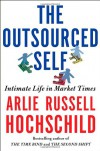 The Outsourced Self: Intimate Life in Market Times - Arlie Russell Hochschild