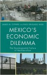 Mexico's Economic Dilemma: The Developmental Failure of Neoliberalism - James M. Cypher