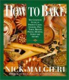 How to Bake: Complete Guide to Perfect Cakes, Cookies, Pies, Tarts, Breads, Pizzas, Muffins, - Nick Malgieri, Tom Eckerle