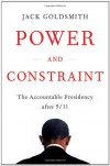 Power and Constraint: The Accountable Presidency After 9/11 - Jack Goldsmith