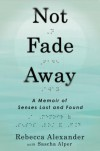 Not Fade Away: A Memoir of Senses Lost and Found - Rebecca Alexander