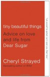 Tiny Beautiful Things: Advice on Love and Life from Dear Sugar - Cheryl Strayed