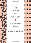 The Design of Business: Why Design Thinking is the Next Competitive Advantage - Roger L. Martin
