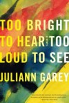 Too Bright to Hear Too Loud to See - Juliann Garey