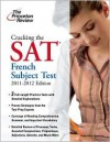 Cracking the SAT French Subject Test, 2011-2012 Edition - Princeton Review Staff
