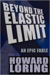 Beyond the Elastic Limit: An Epic Fable - Howard Loring