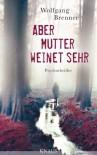Aber Mutter weinet sehr: Psychothriller - Wolfgang Brenner