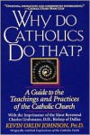 Why Do Catholics Do That? - Kevin Orlin Johnson