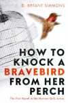 How to Knock a Bravebird from Her Perch: The First Novel in the Morrow Girls Series - D. Bryant Simmons