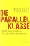 Die Parallelklasse: Ahmed, ich und die anderen - Die Lüge von der Chancengleichheit - Patrick Bauer