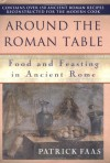 Around the Roman Table: Food and Feasting in Ancient Rome - Patrick Faas