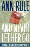 And Never Let Her Go : Thomas Capano: The Deadly Seducer - Ann Rule