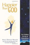 Happier than God: Turn Ordinary Life into an Extraordinary Experience - Neale Donald Walsch