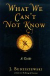 What We Can't Not Know: A Guide - J. Budziszewski