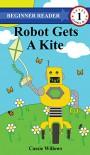 Robot Gets A Kite (Beginner Reader - Level 1 Book 6) - Cassie Willows
