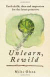 Unlearn, Rewild: Earth Skills, Ideas and Inspiration for the Future Primitive - Miles Olson