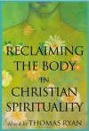 Reclaiming the Body in Christian Spirituality - Thomas Ryan