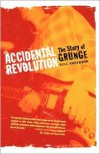 Accidental Revolution: The Story of Grunge - Kyle Anderson