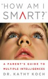 How am I Smart?: A Parent's Guide to Multiple Intelligences - Kathy Koch