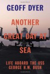 Another Great Day at Sea: Life Aboard the USS George H.W. Bush - Geoff Dyer