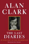 The Last Diaries: In and Out of the Wilderness v. 3: ) - Alan Clark