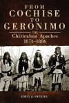 From Cochise to Geronimo: The Chiricahua Apaches, 1874-1886 - Edwin R. Sweeney