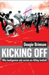 Kicking Off: Why Hooliganism And Racism Are Killing Football - Dougie Brimson