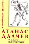 И сърцето най-сетне умира: Стихотворения и фрагменти - Атанас Далчев