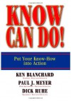 Know Can Do!: Put Your Know-How Into Action - Ken Blanchard;Paul J Meyer;Dick Ruhe