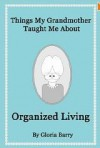 Things My Grandmother Taught Me About Organized Living - Gloria Barry