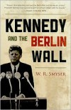 Kennedy and the Berlin Wall - W.R. Smyser