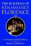 The Building of Renaissance Florence: An Economic and Social History - Richard A. Goldehwaite