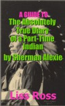 A Guide to The Absolutely True Diary of a Part-Time Indian by Sherman Alexie - Liss Ross