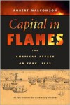 Capital In Flames: The American Attack On York, 1813 - Robert Malcomson